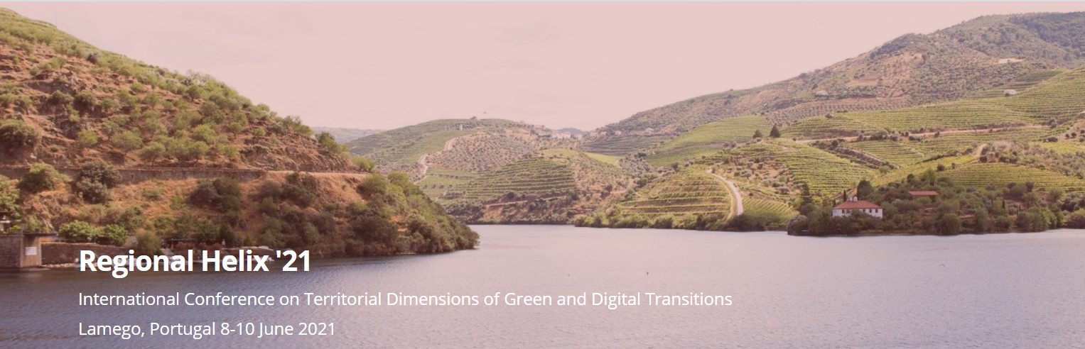 Regional Helix '21– International Conference on Territorial Dimensions of Green and Digital Transitions Lamego, Portugal 8-10 June 2021